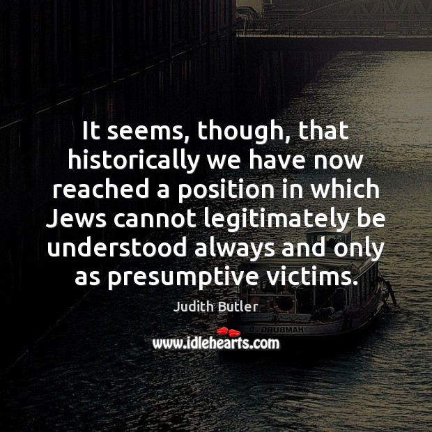 Judith Butler Picture Quote image saying: It seems, though, that historically we have now reached a position in