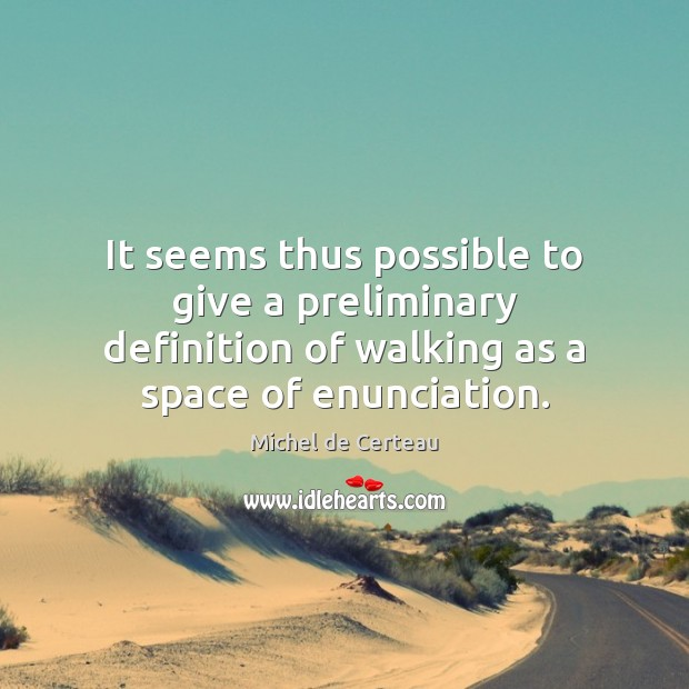 It seems thus possible to give a preliminary definition of walking as Michel de Certeau Picture Quote