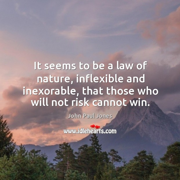 It seems to be a law of nature, inflexible and inexorable, that those who will not risk cannot win. Image
