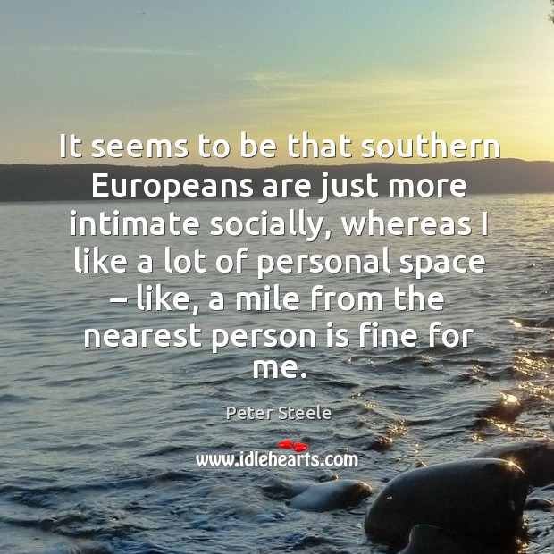 It seems to be that southern europeans are just more intimate socially, whereas I like a Image