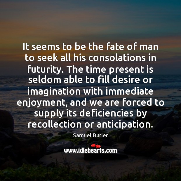 It seems to be the fate of man to seek all his Samuel Butler Picture Quote