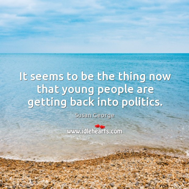 It seems to be the thing now that young people are getting back into politics. Image
