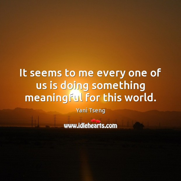 It seems to me every one of us is doing something meaningful for this world. Image