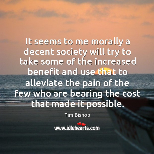 It seems to me morally a decent society will try to take some of the increased benefit and Image