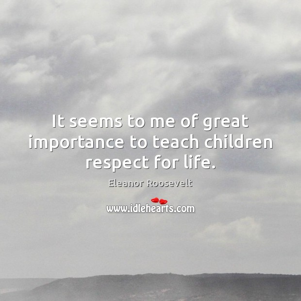 It seems to me of great importance to teach children respect for life. Respect Quotes Image