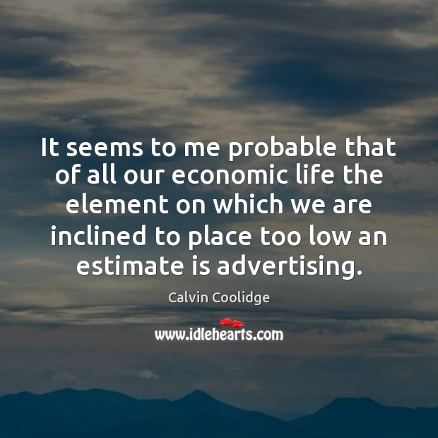 It seems to me probable that of all our economic life the Calvin Coolidge Picture Quote