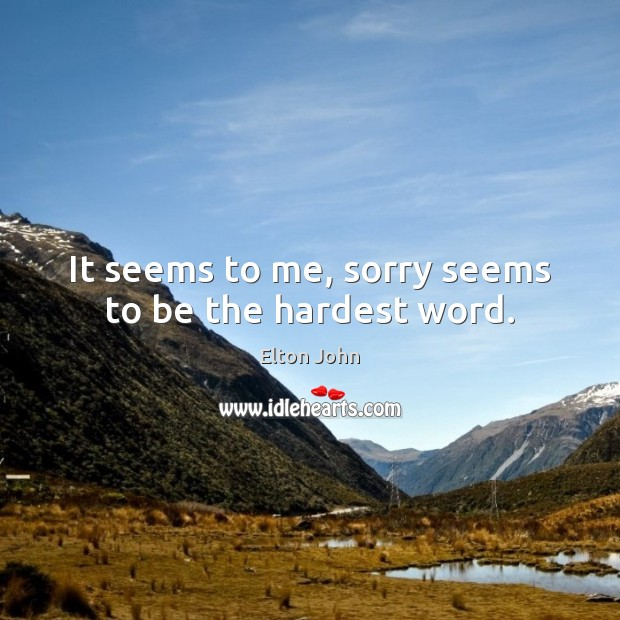 It seems to me, sorry seems to be the hardest word. Elton John Picture Quote
