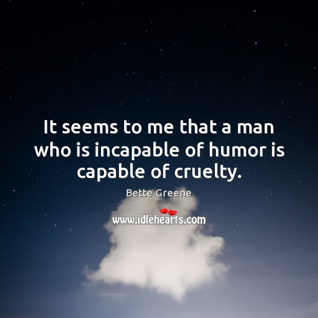 It seems to me that a man who is incapable of humor is capable of cruelty. Image