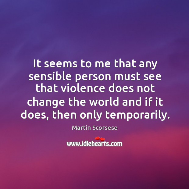 It seems to me that any sensible person must see that violence does not change the world and if it does, then only temporarily. Image