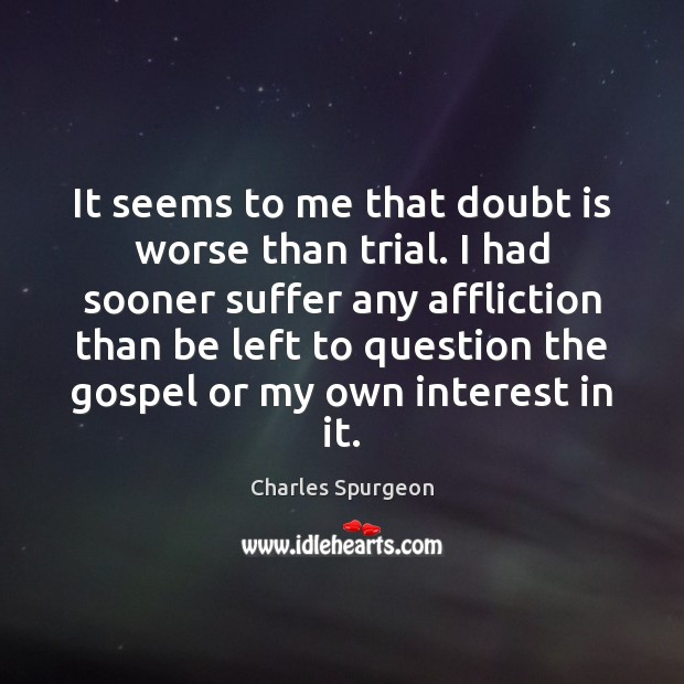 It seems to me that doubt is worse than trial. I had Image