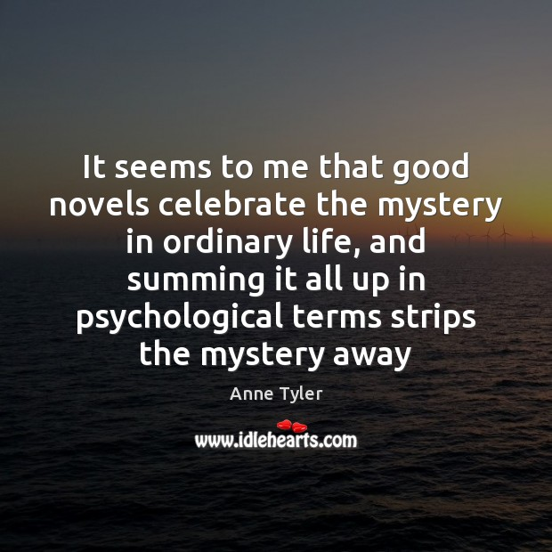 It seems to me that good novels celebrate the mystery in ordinary Anne Tyler Picture Quote