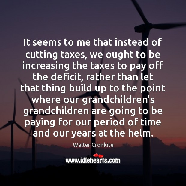It seems to me that instead of cutting taxes, we ought to Walter Cronkite Picture Quote