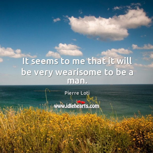 It seems to me that it will be very wearisome to be a man. Image