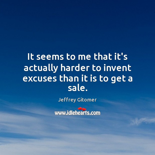 It seems to me that it's actually harder to invent excuses than it is to get a sale. Jeffrey Gitomer Picture Quote