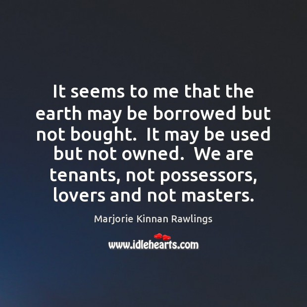 It seems to me that the earth may be borrowed but not Marjorie Kinnan Rawlings Picture Quote