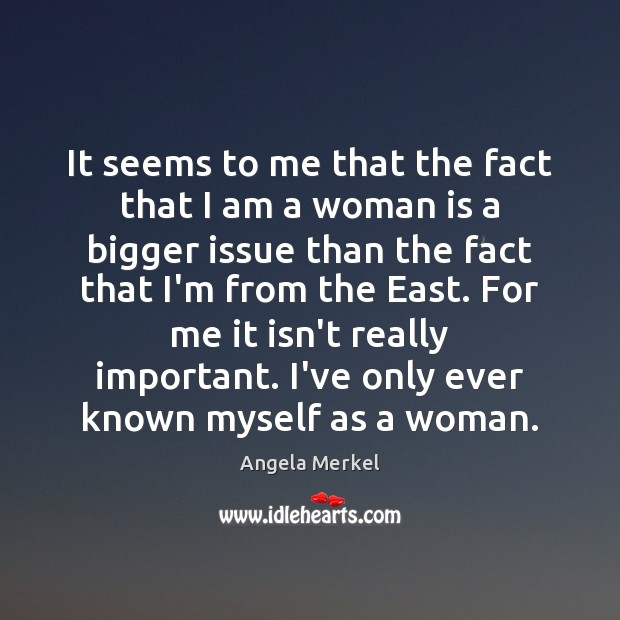 It seems to me that the fact that I am a woman Angela Merkel Picture Quote