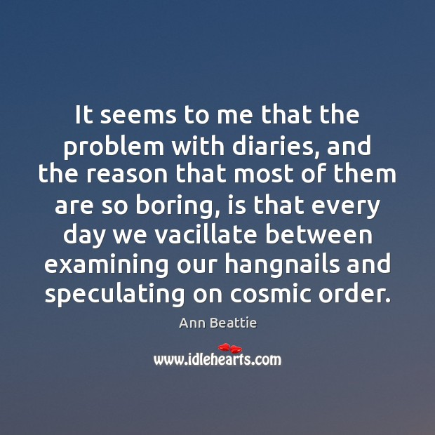 It seems to me that the problem with diaries, and the reason Ann Beattie Picture Quote