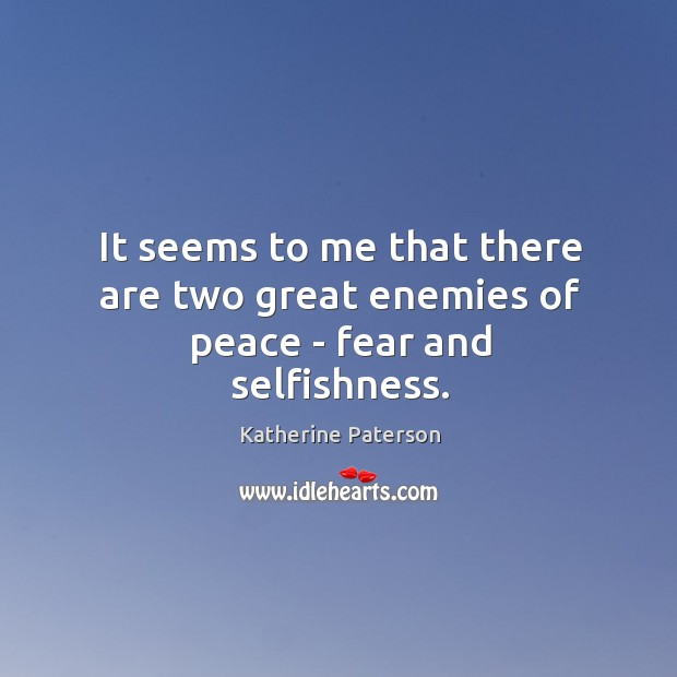 It seems to me that there are two great enemies of peace – fear and selfishness. Image