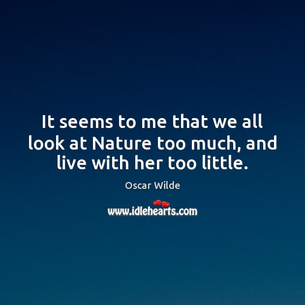 It seems to me that we all look at Nature too much, and live with her too little. Image