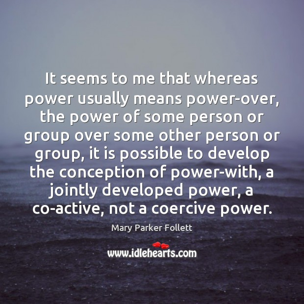 It seems to me that whereas power usually means power-over, the power Mary Parker Follett Picture Quote