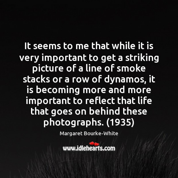 It seems to me that while it is very important to get Margaret Bourke-White Picture Quote