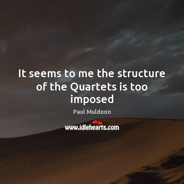 It seems to me the structure of the Quartets is too imposed Image