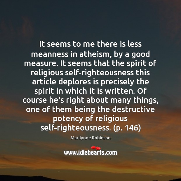 It seems to me there is less meanness in atheism, by a Marilynne Robinson Picture Quote
