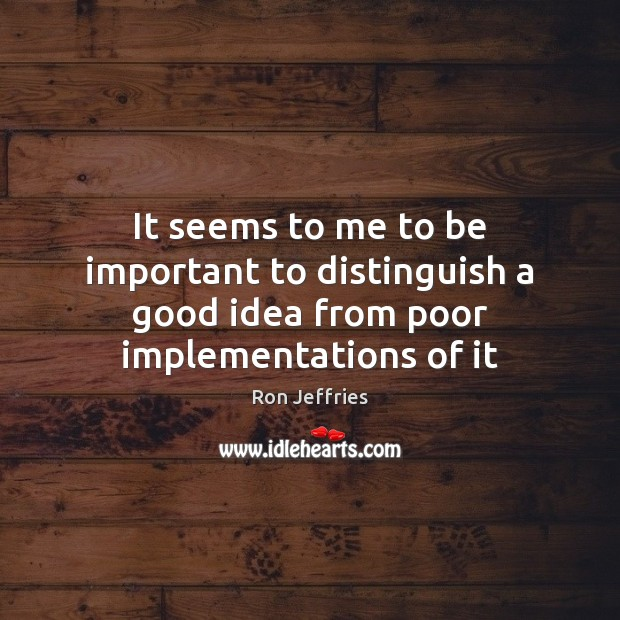 It seems to me to be important to distinguish a good idea from poor implementations of it Image