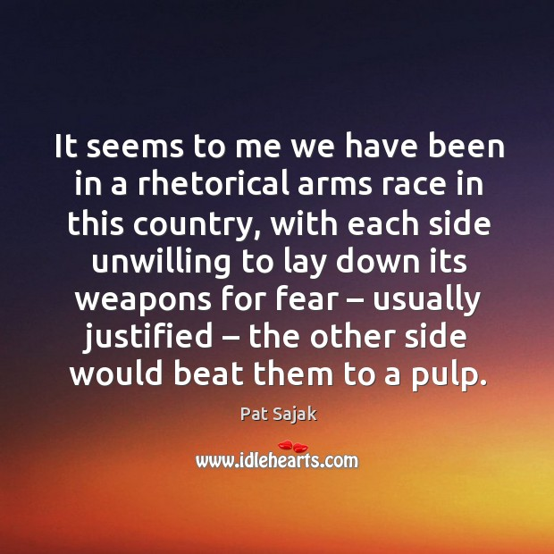 It seems to me we have been in a rhetorical arms race in this country, with each side Image