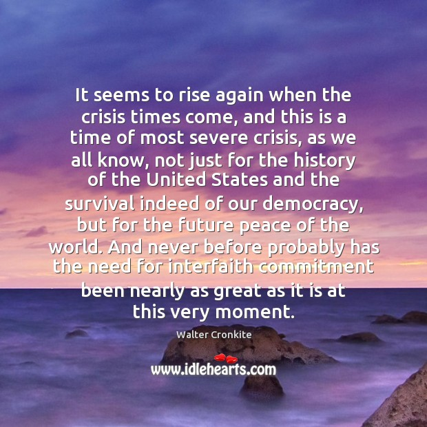 It seems to rise again when the crisis times come, and this Walter Cronkite Picture Quote