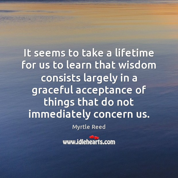 It seems to take a lifetime for us to learn that wisdom Myrtle Reed Picture Quote
