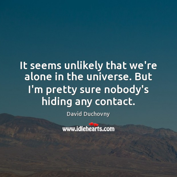 It seems unlikely that we're alone in the universe. But I'm pretty David Duchovny Picture Quote