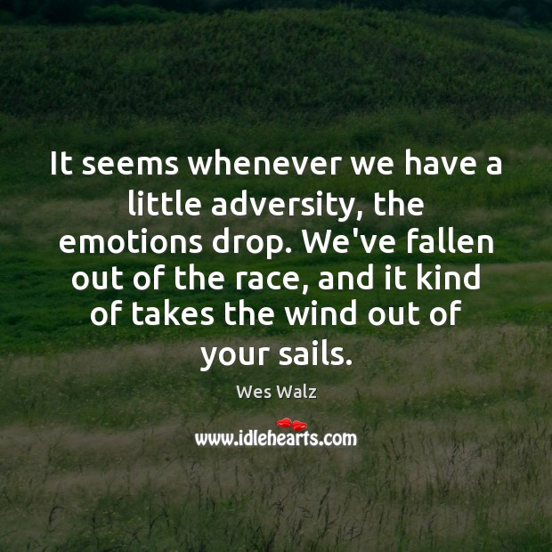 It seems whenever we have a little adversity, the emotions drop. We've Image