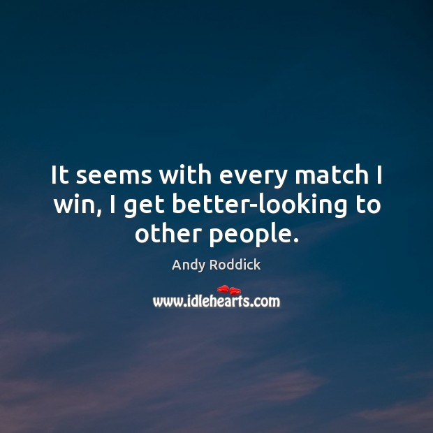 It seems with every match I win, I get better-looking to other people. Andy Roddick Picture Quote