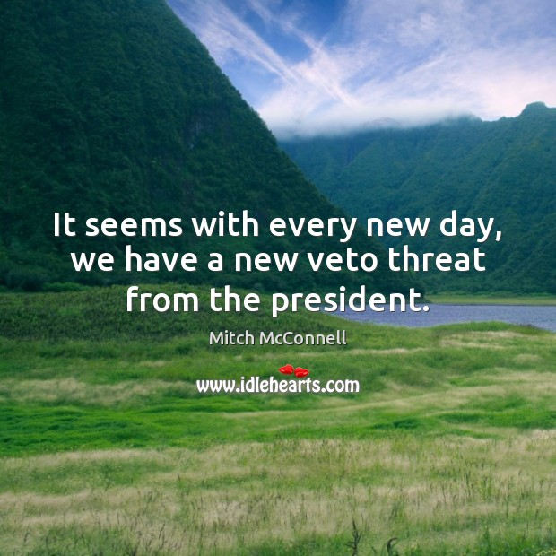 It seems with every new day, we have a new veto threat from the president. Mitch McConnell Picture Quote