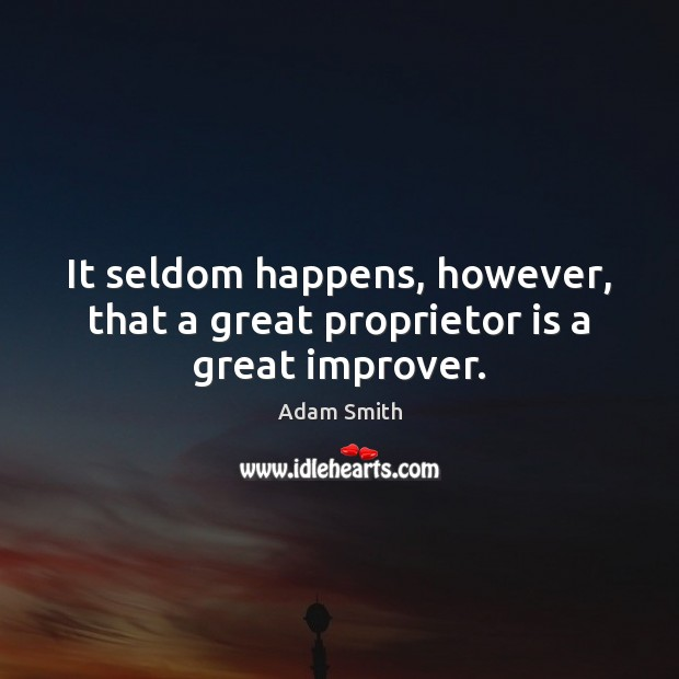 It seldom happens, however, that a great proprietor is a great improver. Adam Smith Picture Quote