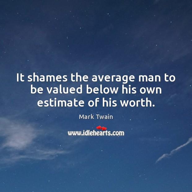 It shames the average man to be valued below his own estimate of his worth. Image