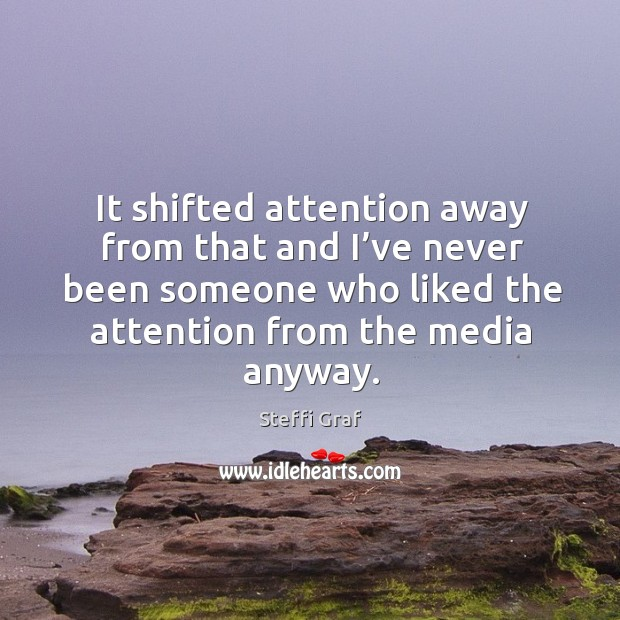It shifted attention away from that and I've never been someone who liked the attention from the media anyway. Steffi Graf Picture Quote