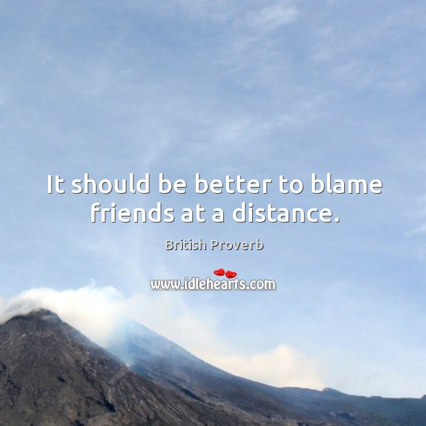 It should be better to blame friends at a distance. Image