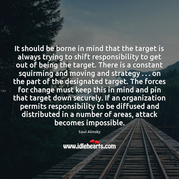 It should be borne in mind that the target is always trying Saul Alinsky Picture Quote