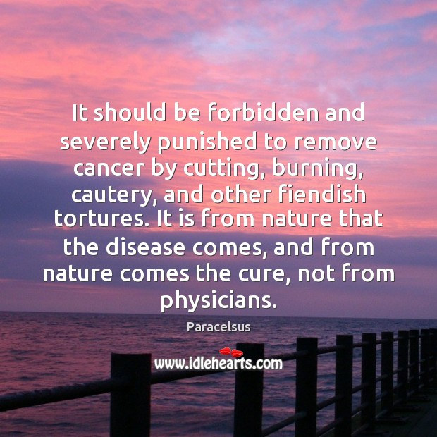 It should be forbidden and severely punished to remove cancer by cutting, Paracelsus Picture Quote