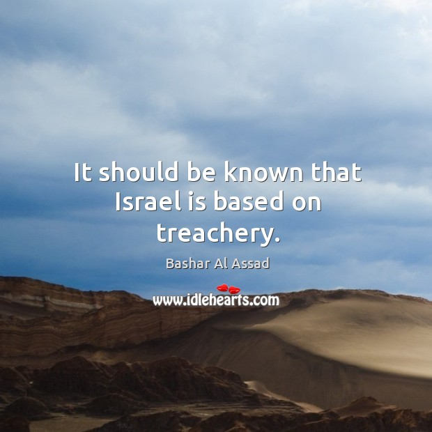 It should be known that israel is based on treachery. Bashar Al Assad Picture Quote