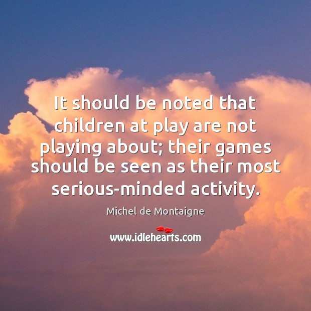 It should be noted that children at play are not playing about; Image