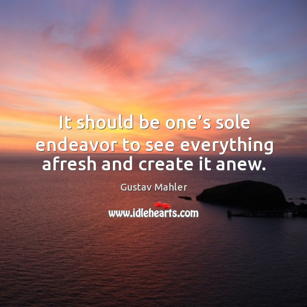 It should be one's sole endeavor to see everything afresh and create it anew. Image