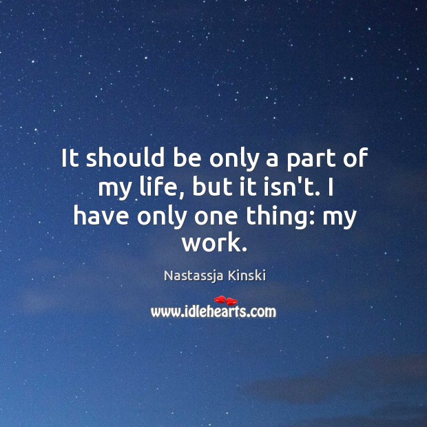 It should be only a part of my life, but it isn't. I have only one thing: my work. Image