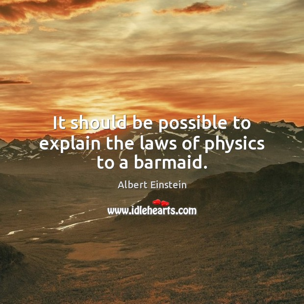 It should be possible to explain the laws of physics to a barmaid. Image
