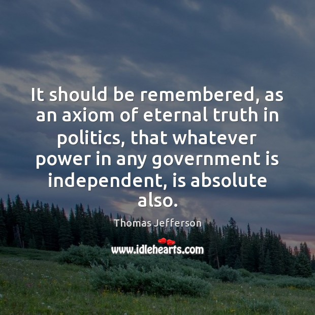 It should be remembered, as an axiom of eternal truth in politics, Eternal Truth Quotes Image