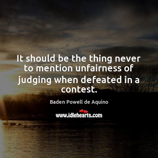 It should be the thing never to mention unfairness of judging when defeated in a contest. Baden Powell de Aquino Picture Quote