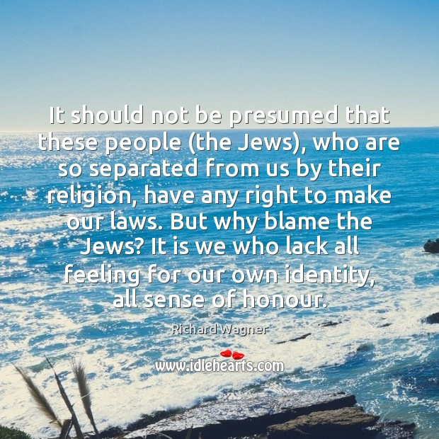 It should not be presumed that these people (the Jews), who are Richard Wagner Picture Quote