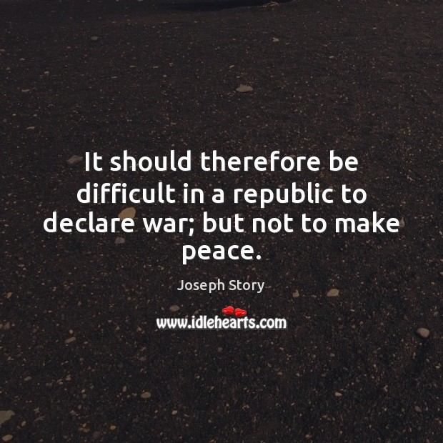 Image, It should therefore be difficult in a republic to declare war; but not to make peace.